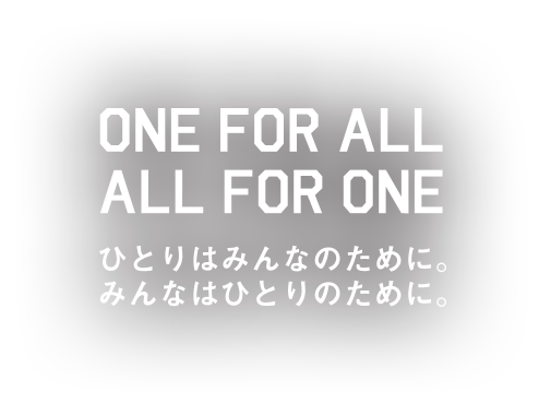 ひとりはみんなのために。みんなはひとりのために